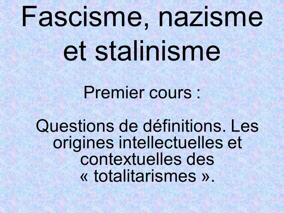 Fascisme, nazisme et stalinisme Premier cours : Questions de définitions. Les origines intellectuelles et contextuelles des « totalitarismes ».