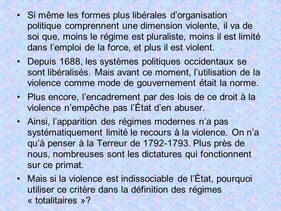 Si même les formes plus libérales dorganisation politique comprennent une dimension violente, il va de soi que, moins le régime est pluraliste, moins il est limité dans lemploi de la force, et plus il est violent.