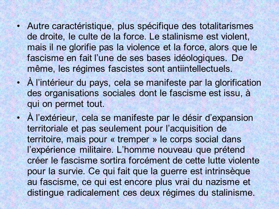 Autre caractéristique, plus spécifique des totalitarismes de droite, le culte de la force. Le stalinisme est violent, mais il ne glorifie pas la viole