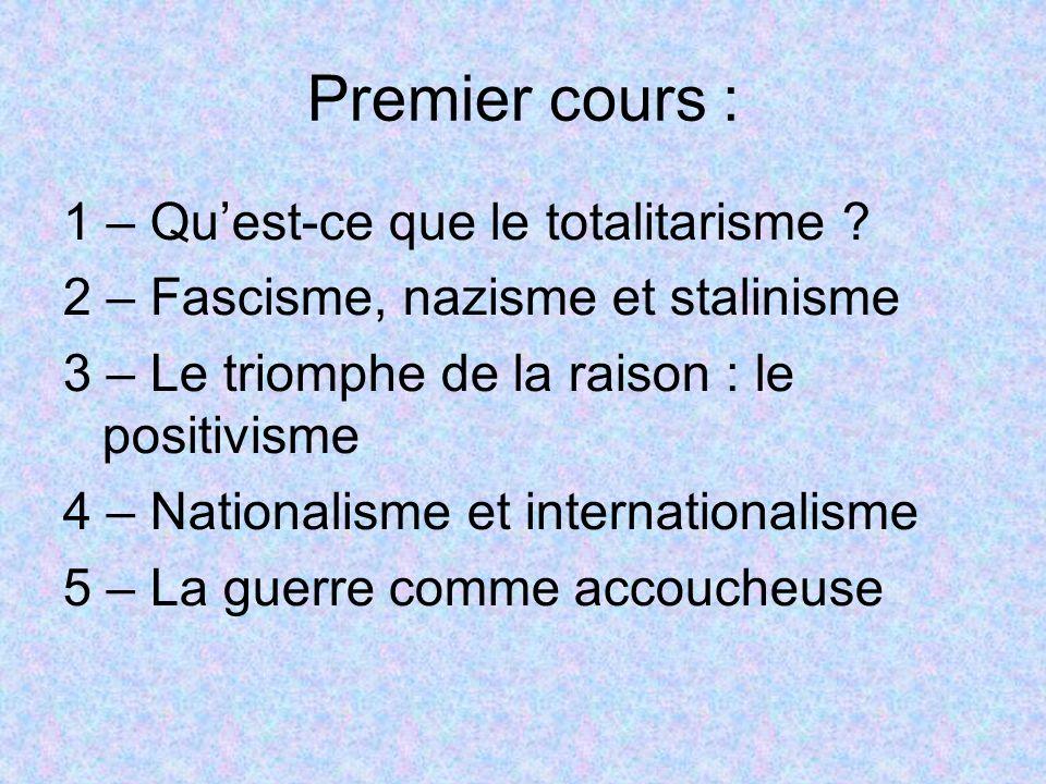 Premier cours : 1 – Quest-ce que le totalitarisme ? 2 – Fascisme, nazisme et stalinisme 3 – Le triomphe de la raison : le positivisme 4 – Nationalisme