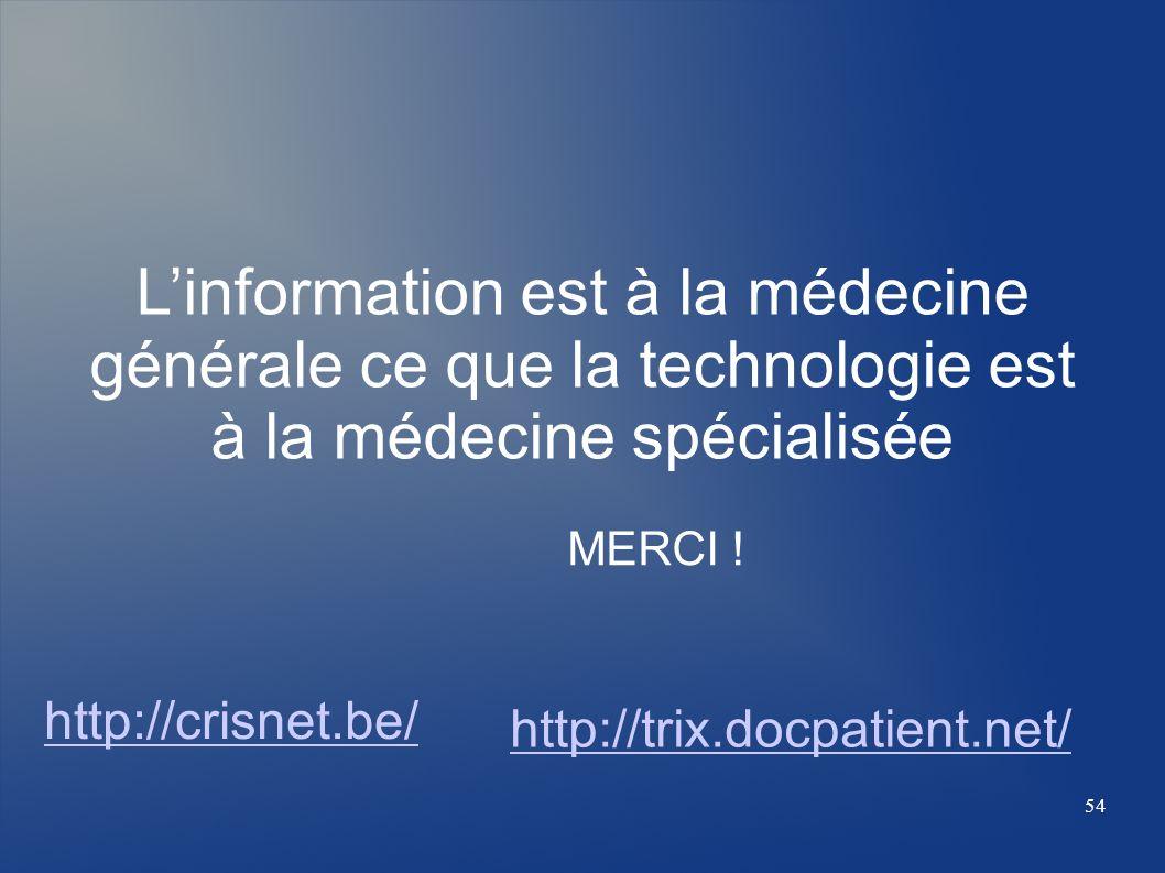 Linformation est à la médecine générale ce que la technologie est à la médecine spécialisée MERCI ! http://crisnet.be/ http://trix.docpatient.net/ 54
