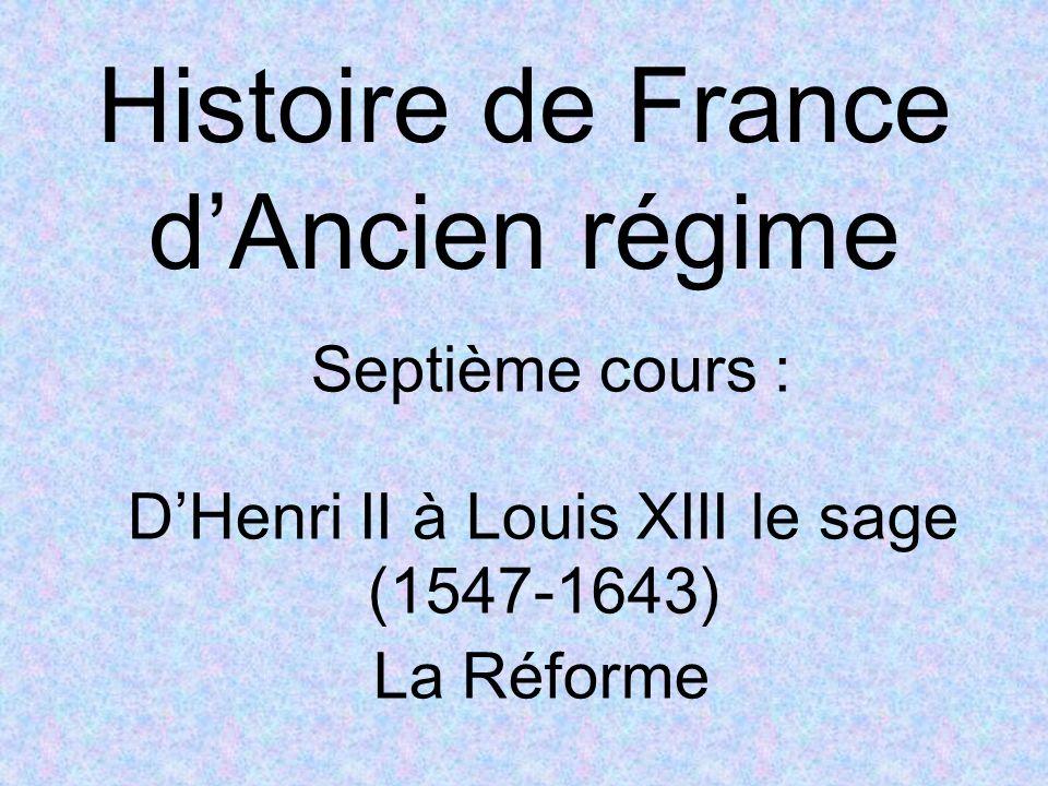 Histoire de France dAncien régime Septième cours : DHenri II à Louis XIII le sage (1547-1643) La Réforme