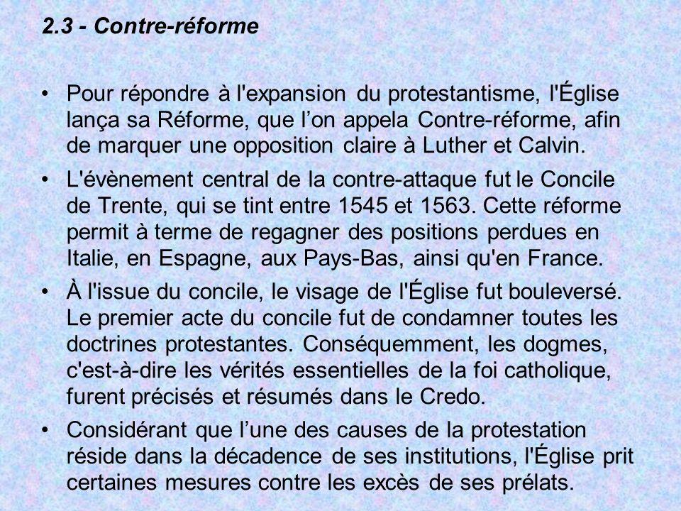 2.3 - Contre-réforme Pour répondre à l'expansion du protestantisme, l'Église lança sa Réforme, que lon appela Contre-réforme, afin de marquer une oppo