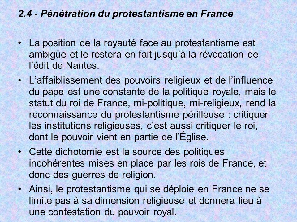 2.4 - Pénétration du protestantisme en France La position de la royauté face au protestantisme est ambigüe et le restera en fait jusquà la révocation
