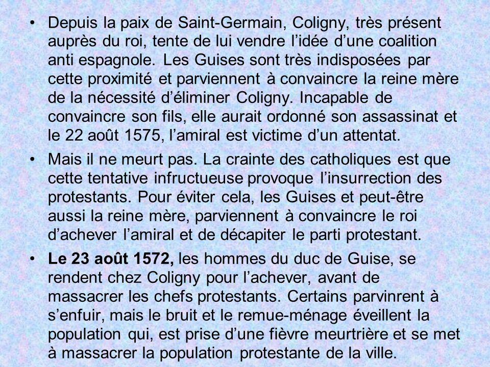 Depuis la paix de Saint-Germain, Coligny, très présent auprès du roi, tente de lui vendre lidée dune coalition anti espagnole. Les Guises sont très in