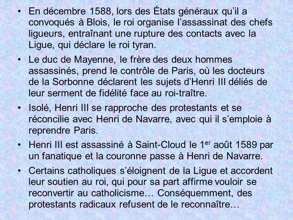 En décembre 1588, lors des États généraux quil a convoqués à Blois, le roi organise lassassinat des chefs ligueurs, entraînant une rupture des contact