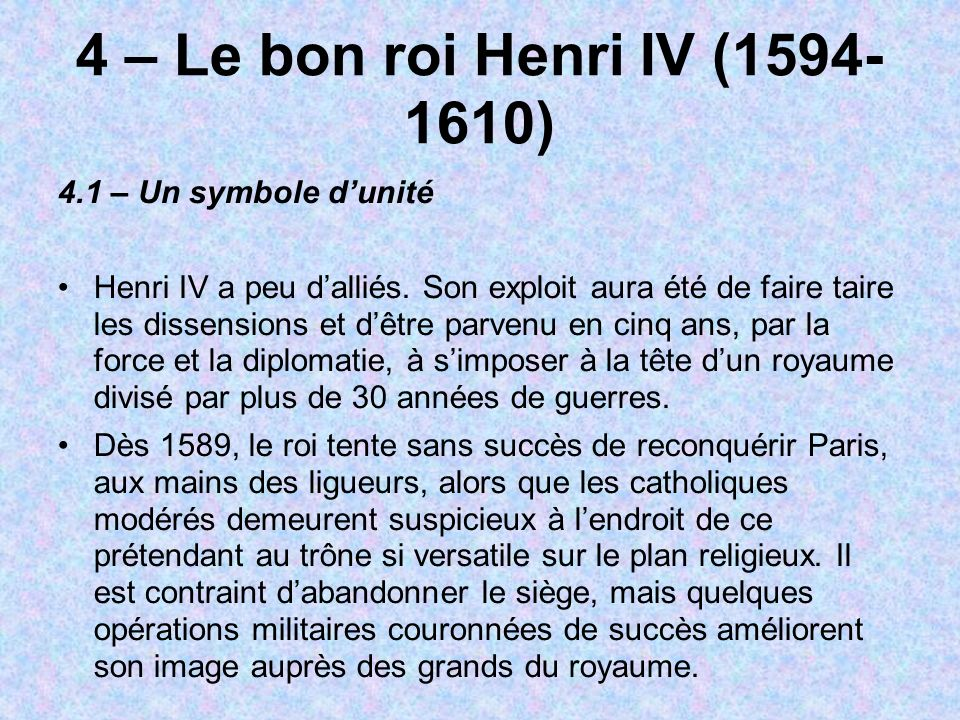 4 – Le bon roi Henri IV (1594- 1610) 4.1 – Un symbole dunité Henri IV a peu dalliés. Son exploit aura été de faire taire les dissensions et dêtre parv