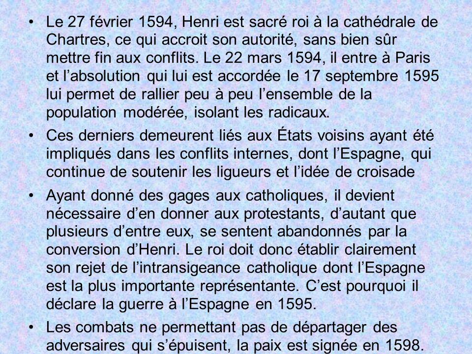 Le 27 février 1594, Henri est sacré roi à la cathédrale de Chartres, ce qui accroit son autorité, sans bien sûr mettre fin aux conflits. Le 22 mars 15
