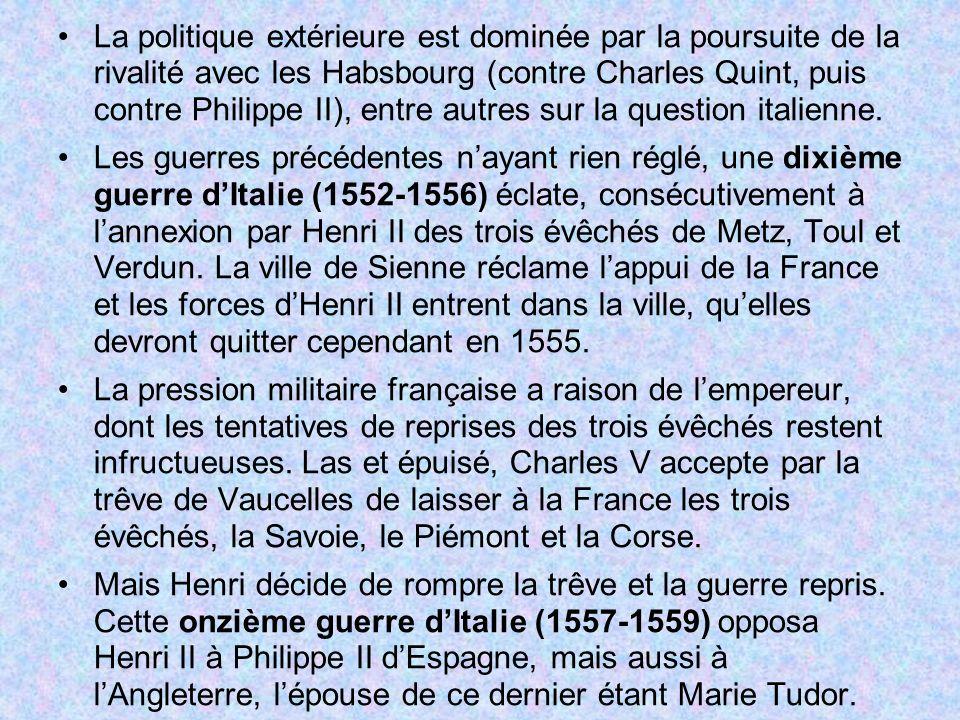 La politique extérieure est dominée par la poursuite de la rivalité avec les Habsbourg (contre Charles Quint, puis contre Philippe II), entre autres s
