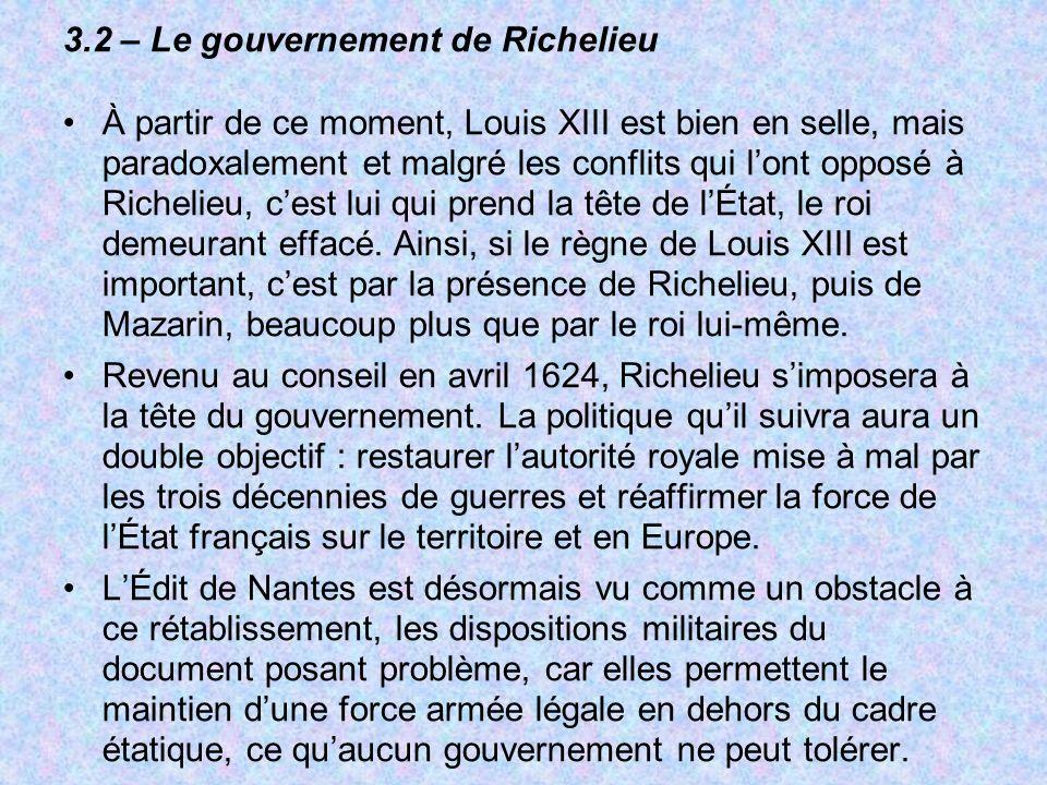 3.2 – Le gouvernement de Richelieu À partir de ce moment, Louis XIII est bien en selle, mais paradoxalement et malgré les conflits qui lont opposé à R
