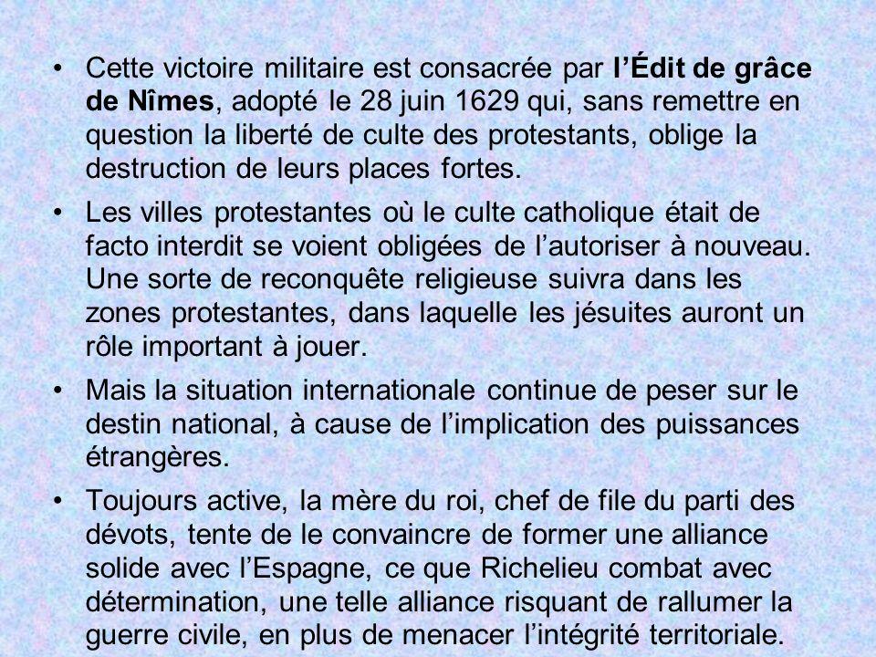 Cette victoire militaire est consacrée par lÉdit de grâce de Nîmes, adopté le 28 juin 1629 qui, sans remettre en question la liberté de culte des prot