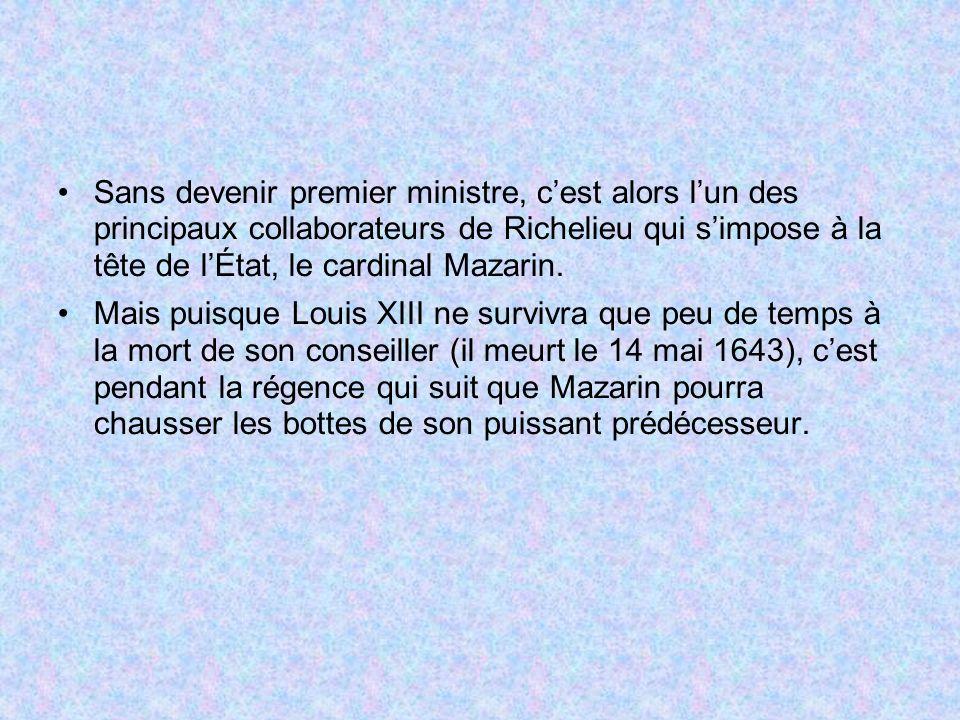 Sans devenir premier ministre, cest alors lun des principaux collaborateurs de Richelieu qui simpose à la tête de lÉtat, le cardinal Mazarin. Mais pui