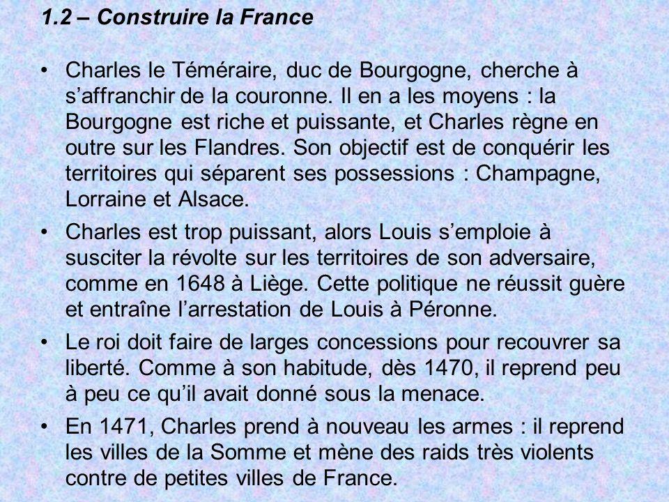 1.2 – Construire la France Charles le Téméraire, duc de Bourgogne, cherche à saffranchir de la couronne. Il en a les moyens : la Bourgogne est riche e