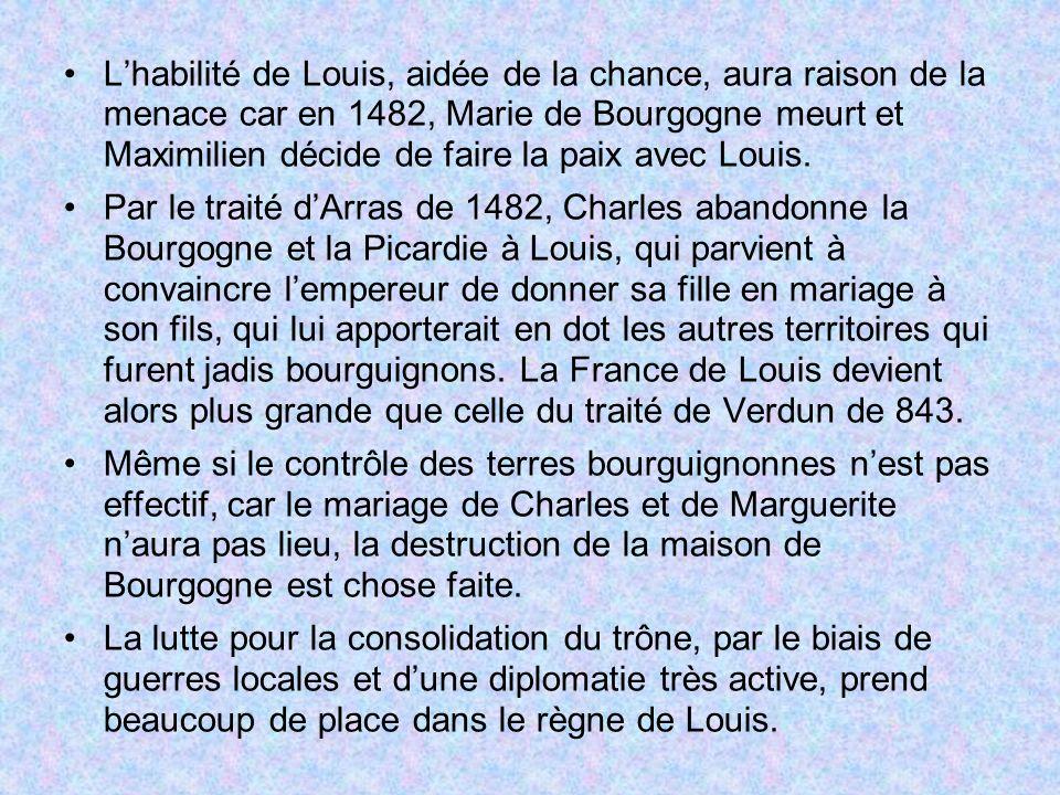 Lhabilité de Louis, aidée de la chance, aura raison de la menace car en 1482, Marie de Bourgogne meurt et Maximilien décide de faire la paix avec Loui
