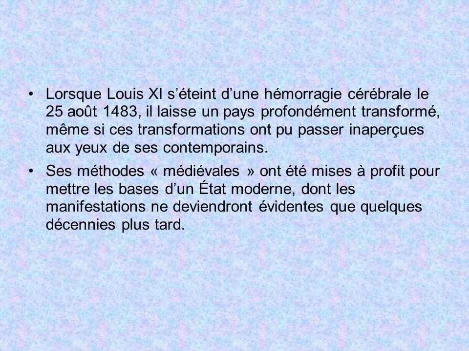 Lorsque Louis XI séteint dune hémorragie cérébrale le 25 août 1483, il laisse un pays profondément transformé, même si ces transformations ont pu pass