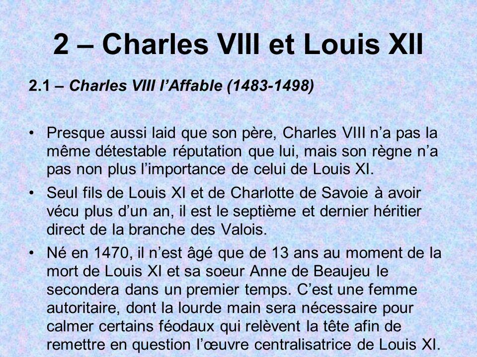 2 – Charles VIII et Louis XII 2.1 – Charles VIII lAffable (1483-1498) Presque aussi laid que son père, Charles VIII na pas la même détestable réputati