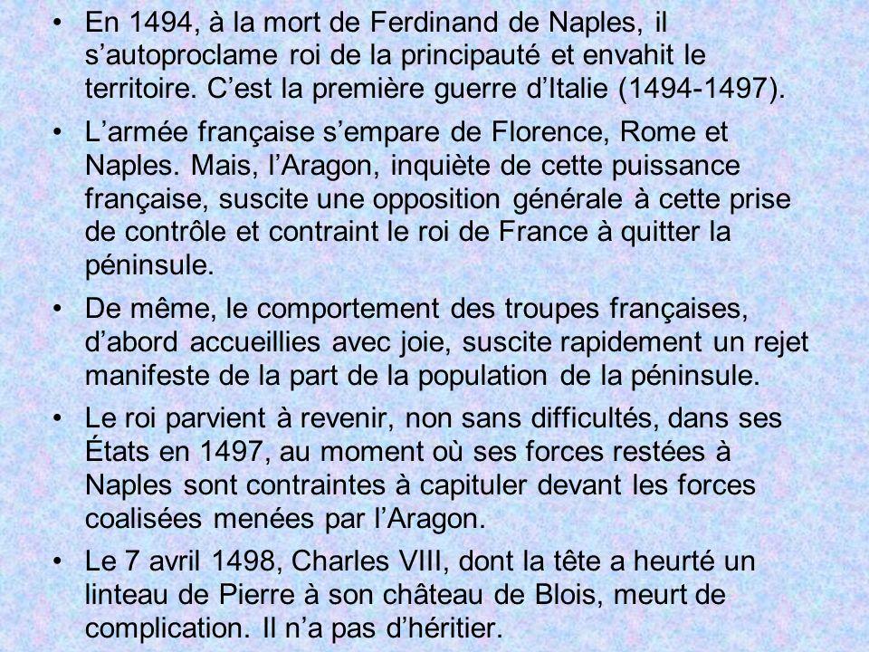 En 1494, à la mort de Ferdinand de Naples, il sautoproclame roi de la principauté et envahit le territoire. Cest la première guerre dItalie (1494-1497