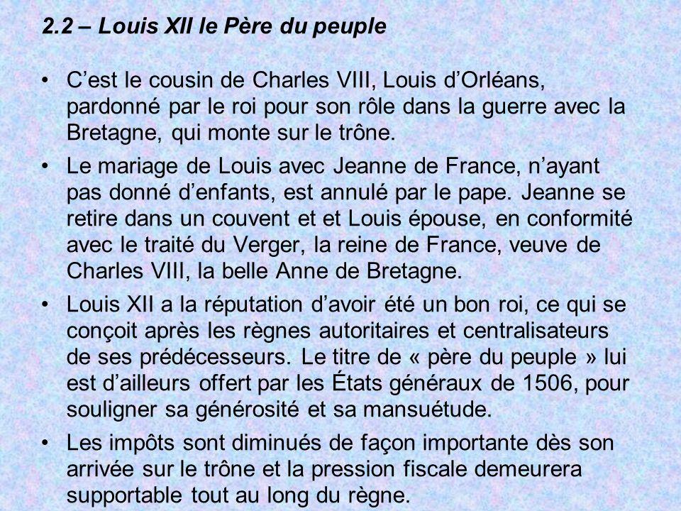 2.2 – Louis XII le Père du peuple Cest le cousin de Charles VIII, Louis dOrléans, pardonné par le roi pour son rôle dans la guerre avec la Bretagne, q