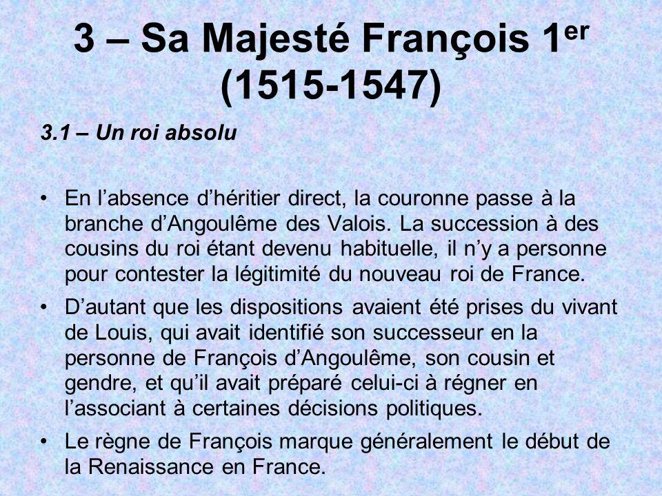 3 – Sa Majesté François 1 er (1515-1547) 3.1 – Un roi absolu En labsence dhéritier direct, la couronne passe à la branche dAngoulême des Valois. La su