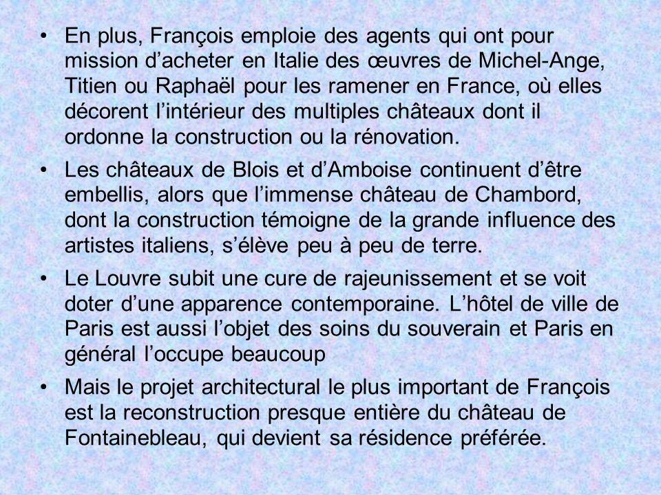 En plus, François emploie des agents qui ont pour mission dacheter en Italie des œuvres de Michel-Ange, Titien ou Raphaël pour les ramener en France,