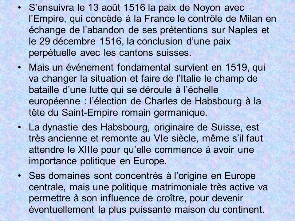Sensuivra le 13 août 1516 la paix de Noyon avec lEmpire, qui concède à la France le contrôle de Milan en échange de labandon de ses prétentions sur Na