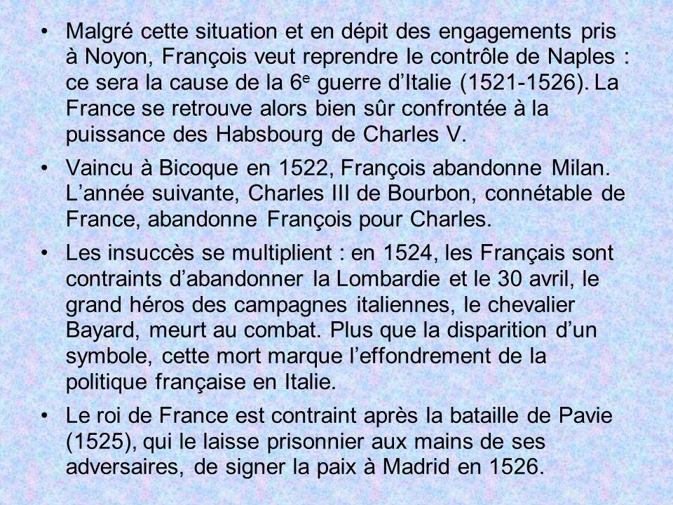 Malgré cette situation et en dépit des engagements pris à Noyon, François veut reprendre le contrôle de Naples : ce sera la cause de la 6 e guerre dIt