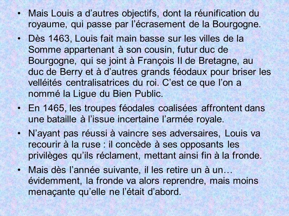 Mais Louis a dautres objectifs, dont la réunification du royaume, qui passe par lécrasement de la Bourgogne. Dès 1463, Louis fait main basse sur les v
