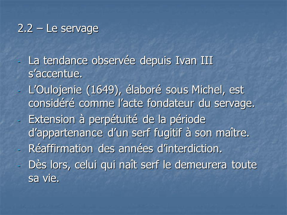 2.2 – Le servage - La tendance observée depuis Ivan III saccentue. - LOulojenie (1649), élaboré sous Michel, est considéré comme lacte fondateur du se
