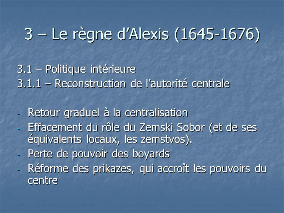 3 – Le règne dAlexis (1645-1676) 3.1 – Politique intérieure 3.1.1 – Reconstruction de lautorité centrale - Retour graduel à la centralisation - Efface