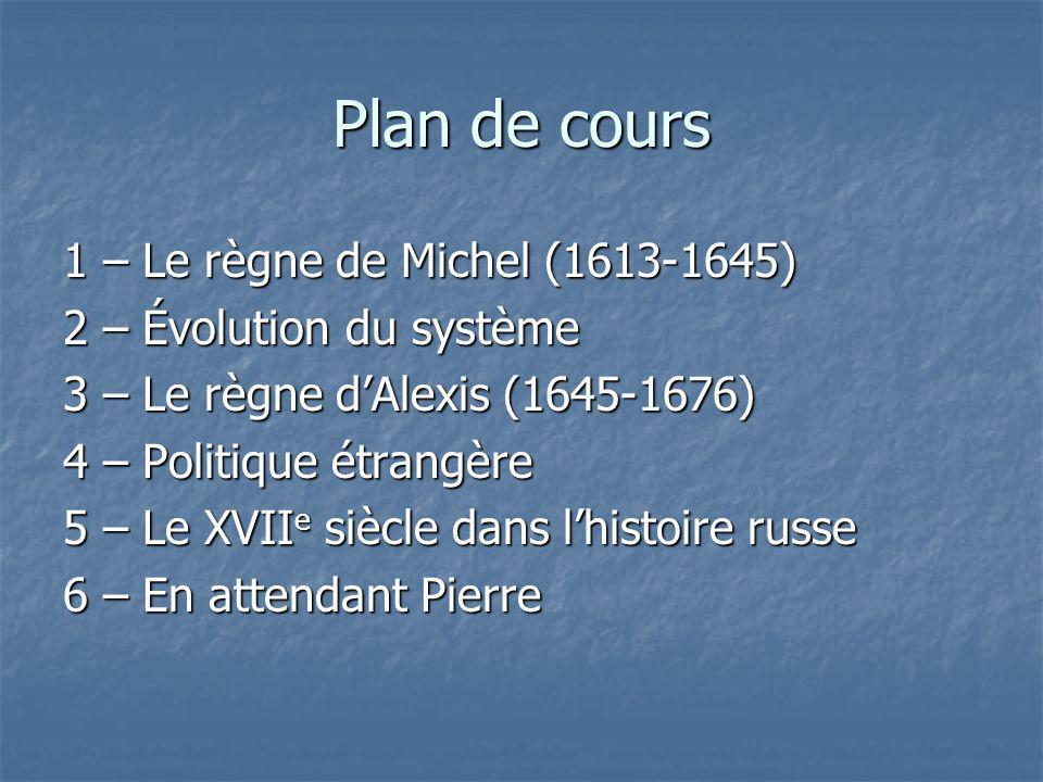 Plan de cours 1 – Le règne de Michel (1613-1645) 2 – Évolution du système 3 – Le règne dAlexis (1645-1676) 4 – Politique étrangère 5 – Le XVII e siècl