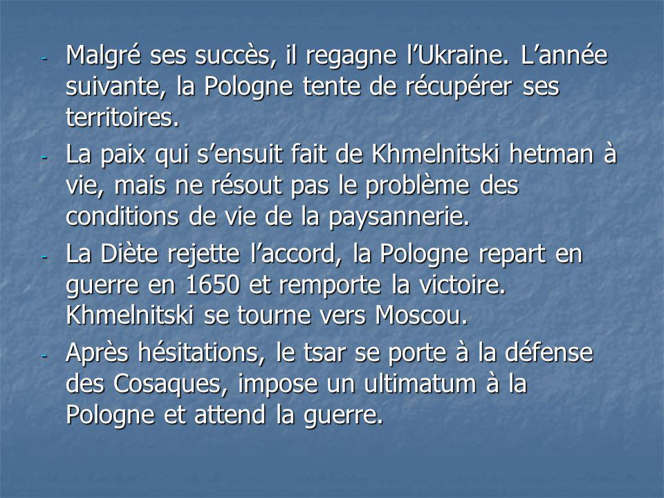 - Malgré ses succès, il regagne lUkraine. Lannée suivante, la Pologne tente de récupérer ses territoires. - La paix qui sensuit fait de Khmelnitski he