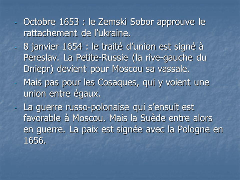- Octobre 1653 : le Zemski Sobor approuve le rattachement de lukraine. - 8 janvier 1654 : le traité dunion est signé à Pereslav. La Petite-Russie (la