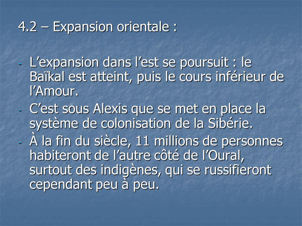 4.2 – Expansion orientale : - Lexpansion dans lest se poursuit : le Baïkal est atteint, puis le cours inférieur de lAmour. - Cest sous Alexis que se m