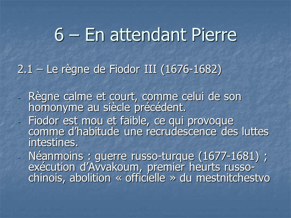 6 – En attendant Pierre 2.1 – Le règne de Fiodor III (1676-1682) - Règne calme et court, comme celui de son homonyme au siècle précédent. - Fiodor est