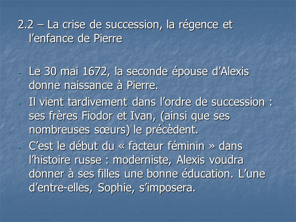 2.2 – La crise de succession, la régence et lenfance de Pierre - Le 30 mai 1672, la seconde épouse dAlexis donne naissance à Pierre. - Il vient tardiv