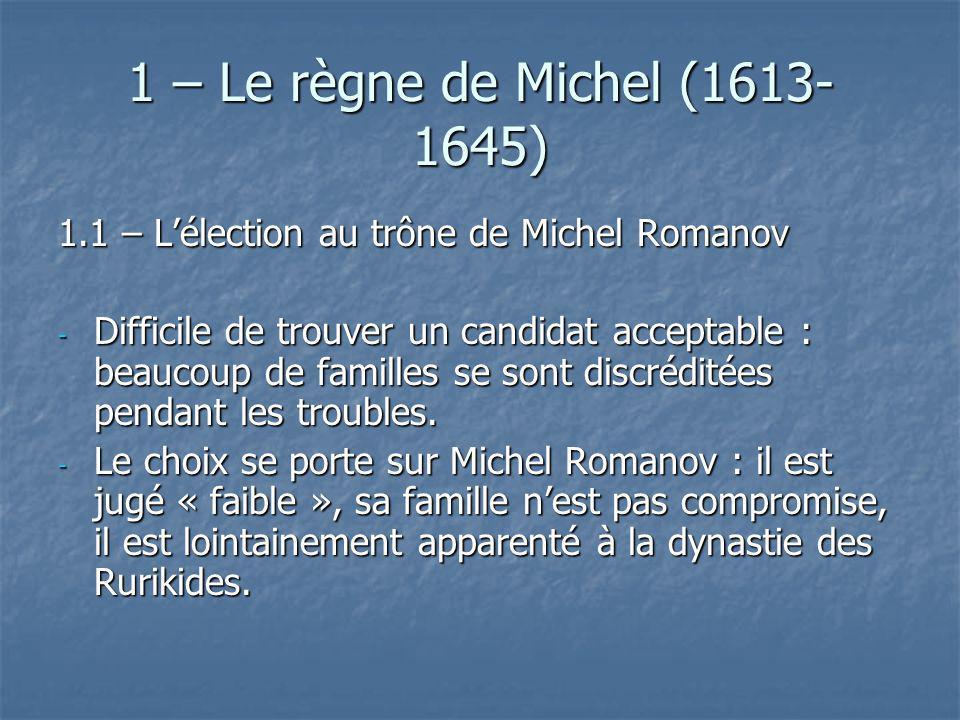 1 – Le règne de Michel (1613- 1645) 1.1 – Lélection au trône de Michel Romanov - Difficile de trouver un candidat acceptable : beaucoup de familles se
