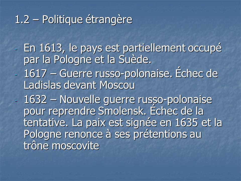 1.2 – Politique étrangère - En 1613, le pays est partiellement occupé par la Pologne et la Suède. - 1617 – Guerre russo-polonaise. Échec de Ladislas d