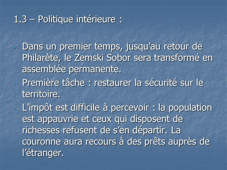 1.3 – Politique intérieure : - Dans un premier temps, jusquau retour de Philarète, le Zemski Sobor sera transformé en assemblée permanente. - Première