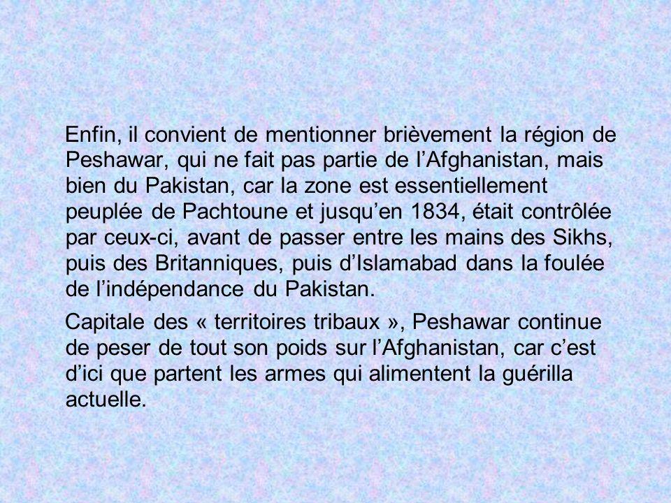 Enfin, il convient de mentionner brièvement la région de Peshawar, qui ne fait pas partie de lAfghanistan, mais bien du Pakistan, car la zone est esse