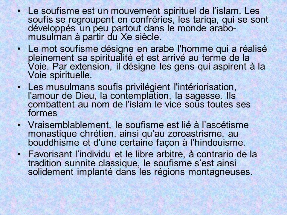 Le soufisme est un mouvement spirituel de lislam. Les soufis se regroupent en confréries, les tariqa, qui se sont développés un peu partout dans le mo