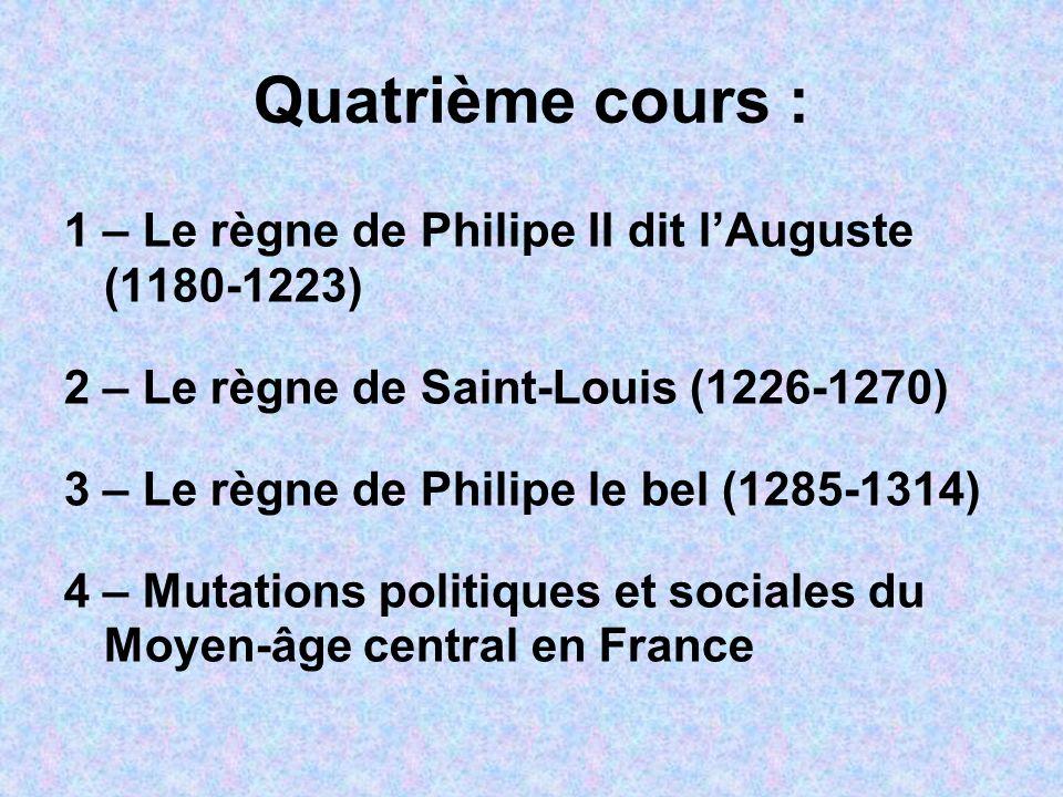 Quatrième cours : 1 – Le règne de Philipe II dit lAuguste (1180-1223) 2 – Le règne de Saint-Louis (1226-1270) 3 – Le règne de Philipe le bel (1285-131