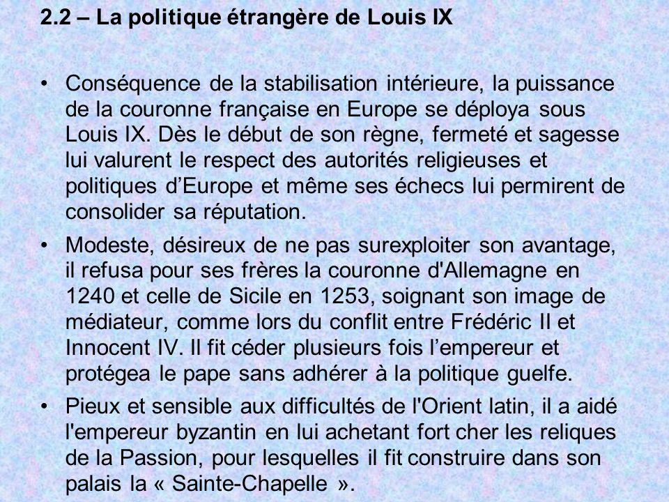 2.2 – La politique étrangère de Louis IX Conséquence de la stabilisation intérieure, la puissance de la couronne française en Europe se déploya sous L