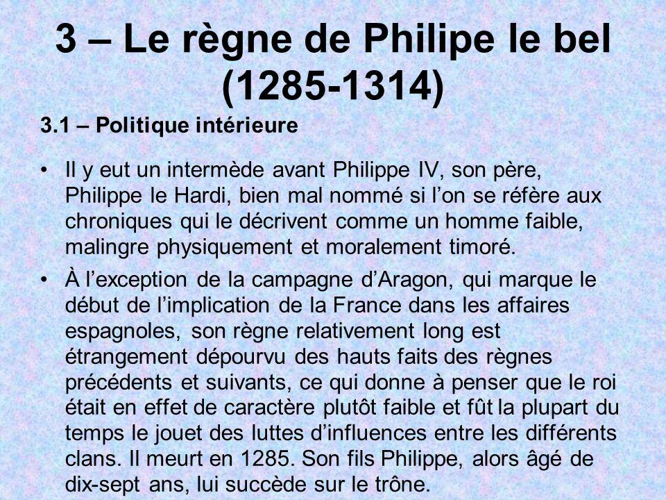 3 – Le règne de Philipe le bel (1285-1314) 3.1 – Politique intérieure Il y eut un intermède avant Philippe IV, son père, Philippe le Hardi, bien mal n