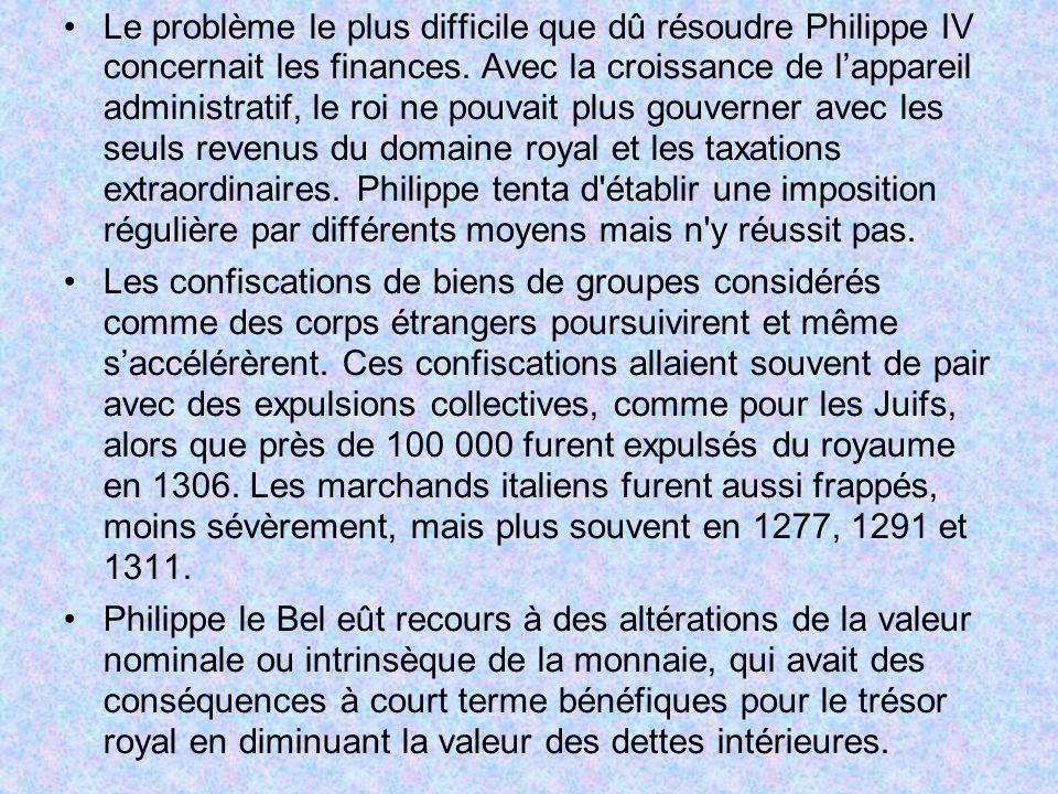 Le problème le plus difficile que dû résoudre Philippe IV concernait les finances. Avec la croissance de lappareil administratif, le roi ne pouvait pl