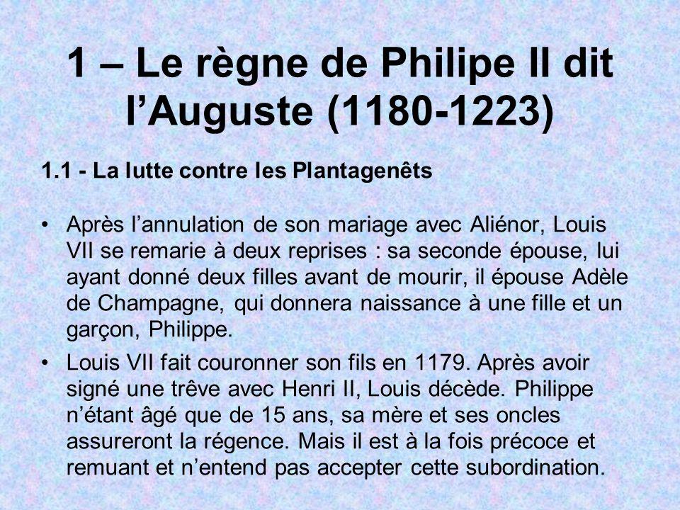 1 – Le règne de Philipe II dit lAuguste (1180-1223) 1.1 - La lutte contre les Plantagenêts Après lannulation de son mariage avec Aliénor, Louis VII se