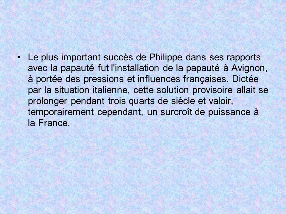 Le plus important succès de Philippe dans ses rapports avec la papauté fut l'installation de la papauté à Avignon, à portée des pressions et influence