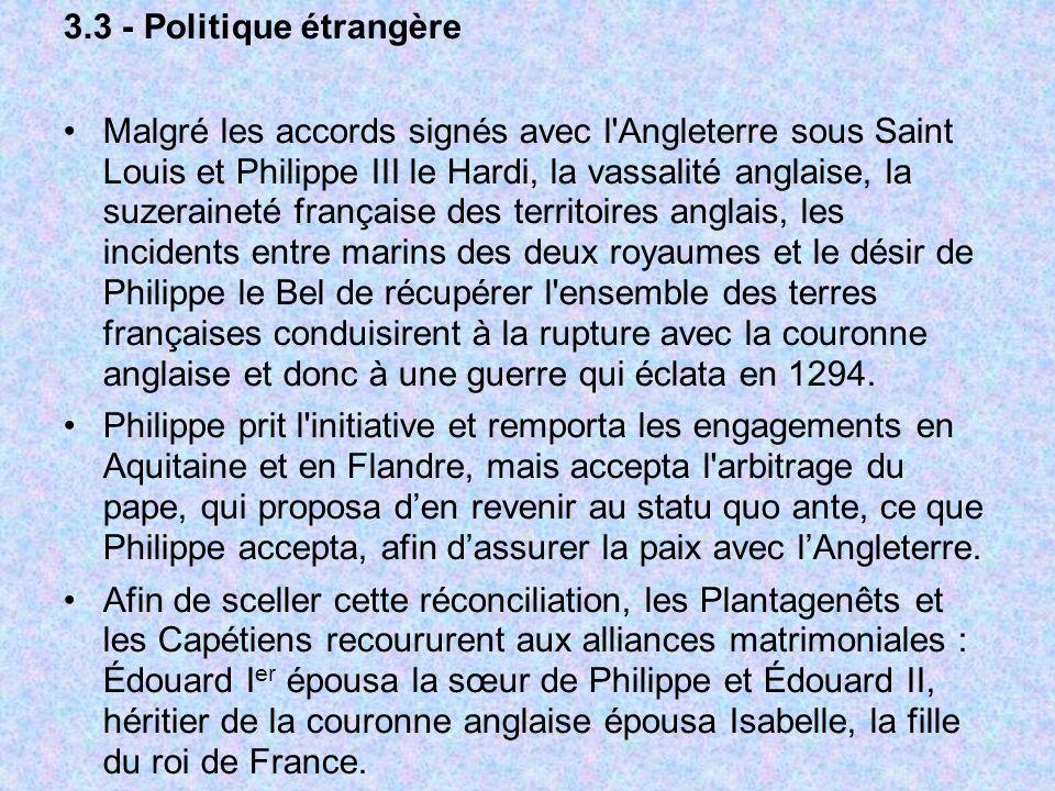 3.3 - Politique étrangère Malgré les accords signés avec l'Angleterre sous Saint Louis et Philippe III le Hardi, la vassalité anglaise, la suzeraineté