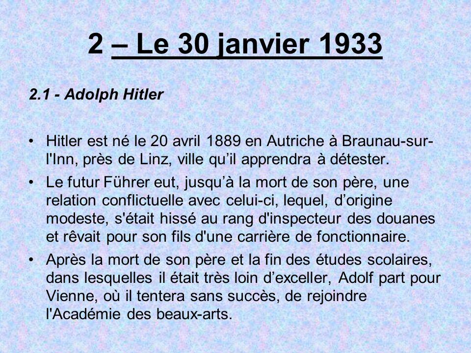 2 – Le 30 janvier 1933 2.1 - Adolph Hitler Hitler est né le 20 avril 1889 en Autriche à Braunau-sur- l Inn, près de Linz, ville quil apprendra à détester.