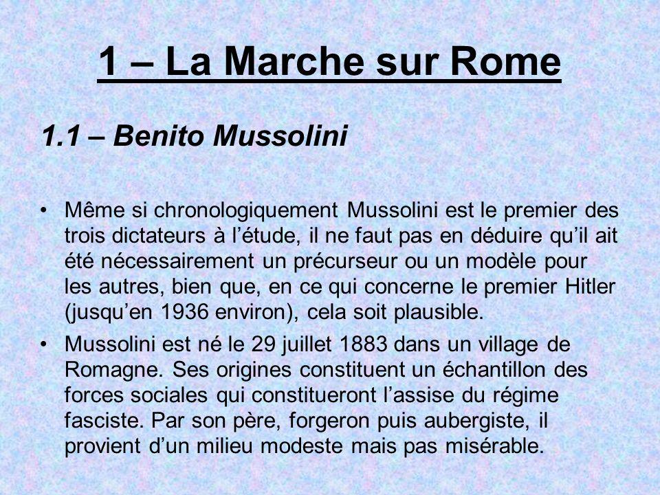 1 – La Marche sur Rome 1.1 – Benito Mussolini Même si chronologiquement Mussolini est le premier des trois dictateurs à létude, il ne faut pas en déduire quil ait été nécessairement un précurseur ou un modèle pour les autres, bien que, en ce qui concerne le premier Hitler (jusquen 1936 environ), cela soit plausible.