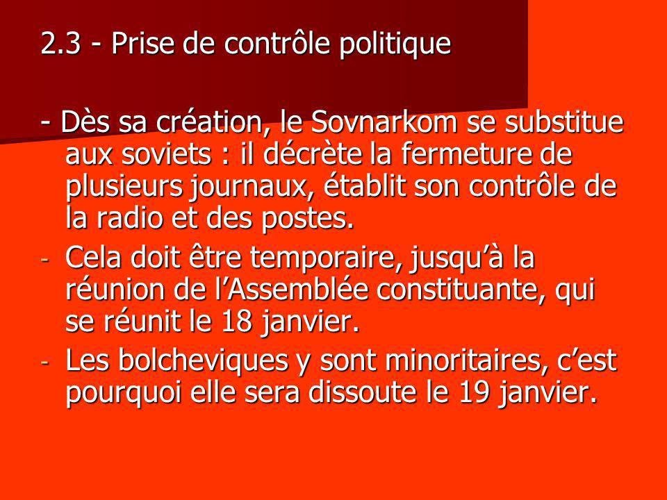 2.3 - Prise de contrôle politique - Dès sa création, le Sovnarkom se substitue aux soviets : il décrète la fermeture de plusieurs journaux, établit so